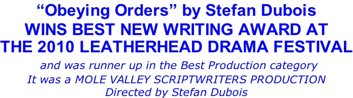 """Obeying Orders"" by Stefan Dubois WINS BEST NEW WRITING AWARD AT THE 2010 LEATHERHEAD DRAMA FESTIVAL  and was runner up in the Best Production category  It was a MOLE VALLEY SCRIPTWRITERS PRODUCTION Directed by Stefan Dubois"