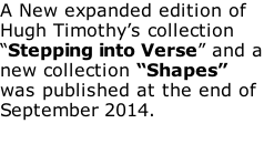 "A New expanded edition of Hugh Timothy's collection ""Stepping into Verse"" and a new collection ""Shapes"" was published at the end of September 2014."